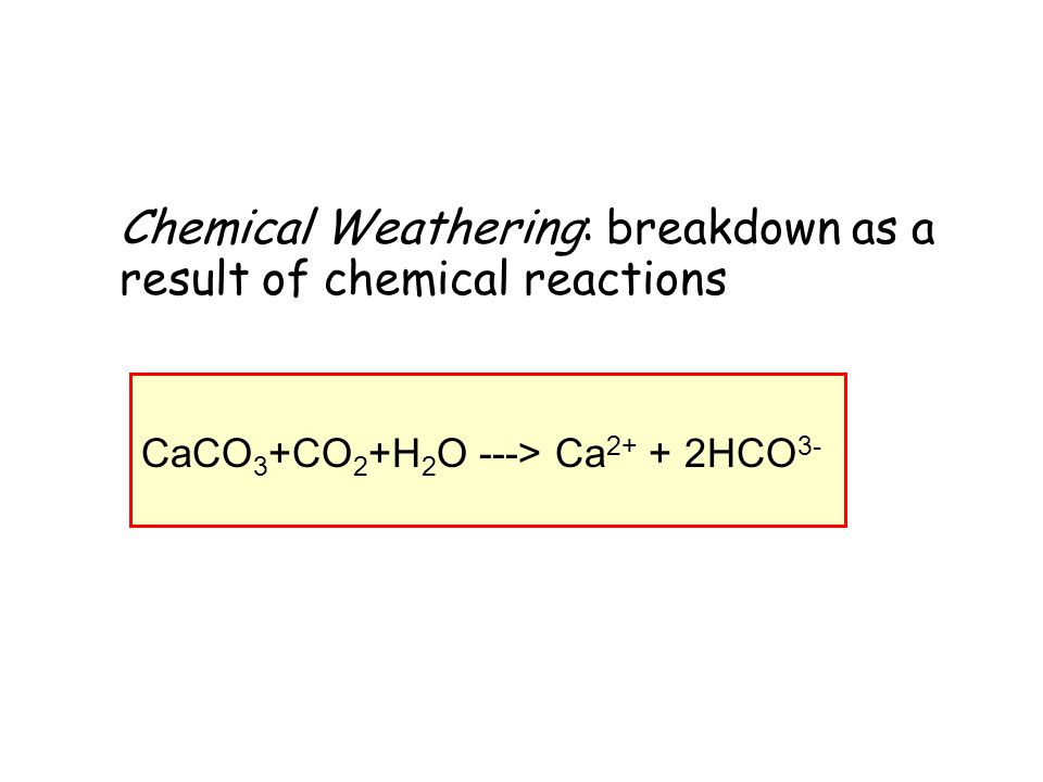 Chemical Weathering: breakdown as a result of chemical reactions CaCO 3 +CO 2 +H 2 O ---> Ca 2+ + 2HCO 3-