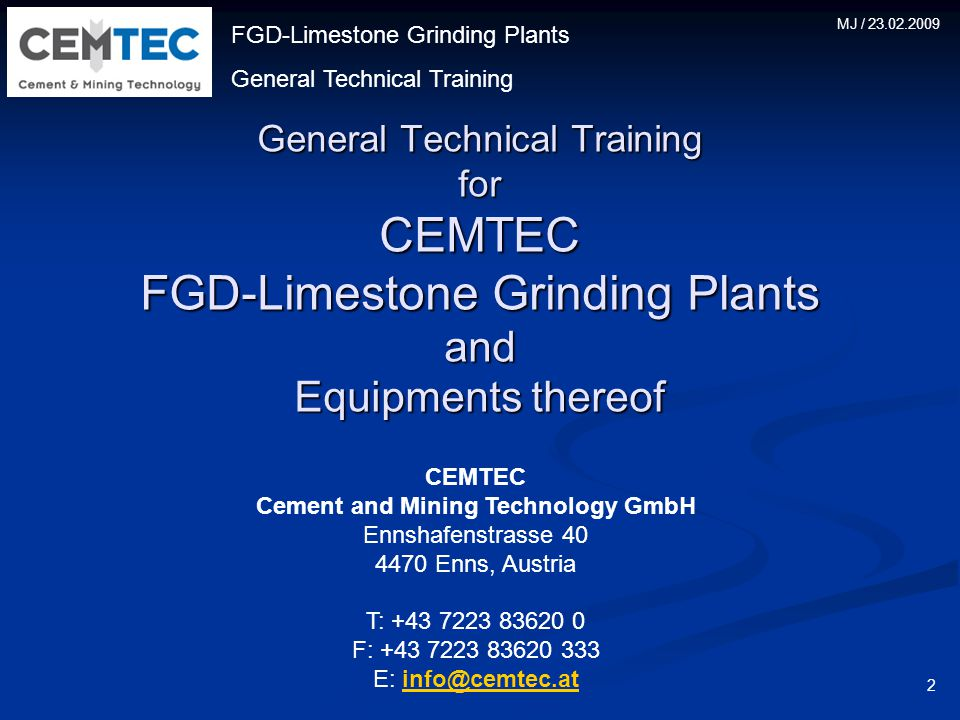 FGD-Limestone Grinding Plants General Technical Training MJ / 23.02.2009 General Technical Training for CEMTEC FGD-Limestone Grinding Plants and Equipments thereof 2 CEMTEC Cement and Mining Technology GmbH Ennshafenstrasse 40 4470 Enns, Austria T: +43 7223 83620 0 F: +43 7223 83620 333 E: info@cemtec.atinfo@cemtec.at