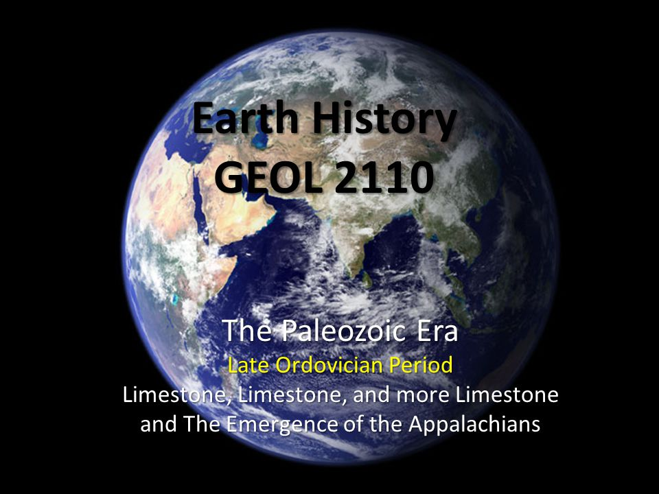 Earth History GEOL 2110 The Paleozoic Era Late Ordovician Period Limestone, Limestone, and more Limestone and The Emergence of the Appalachians