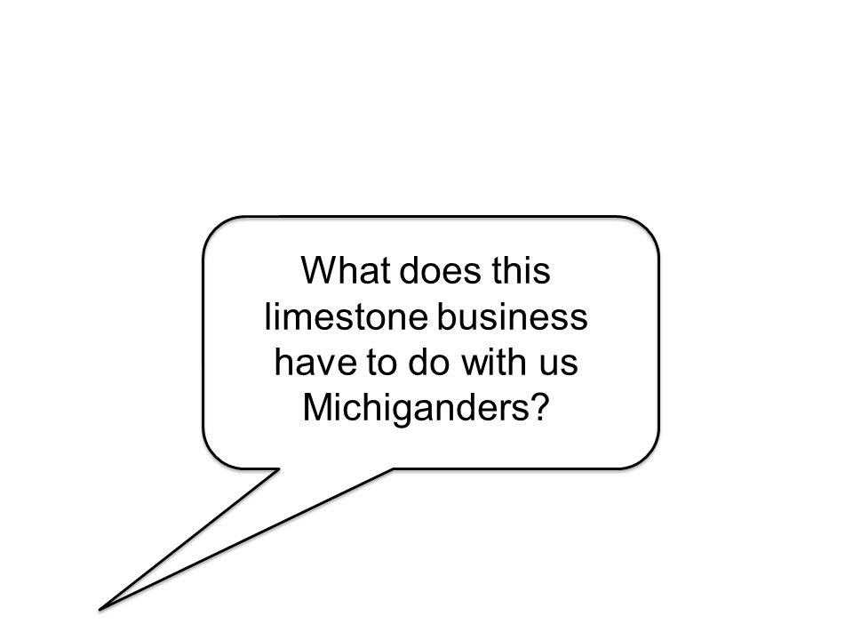 What does this limestone business have to do with us Michiganders?