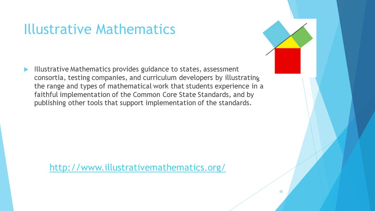 Illustrative Mathematics 45  Illustrative Mathematics provides guidance to states, assessment consortia, testing companies, and curriculum developers
