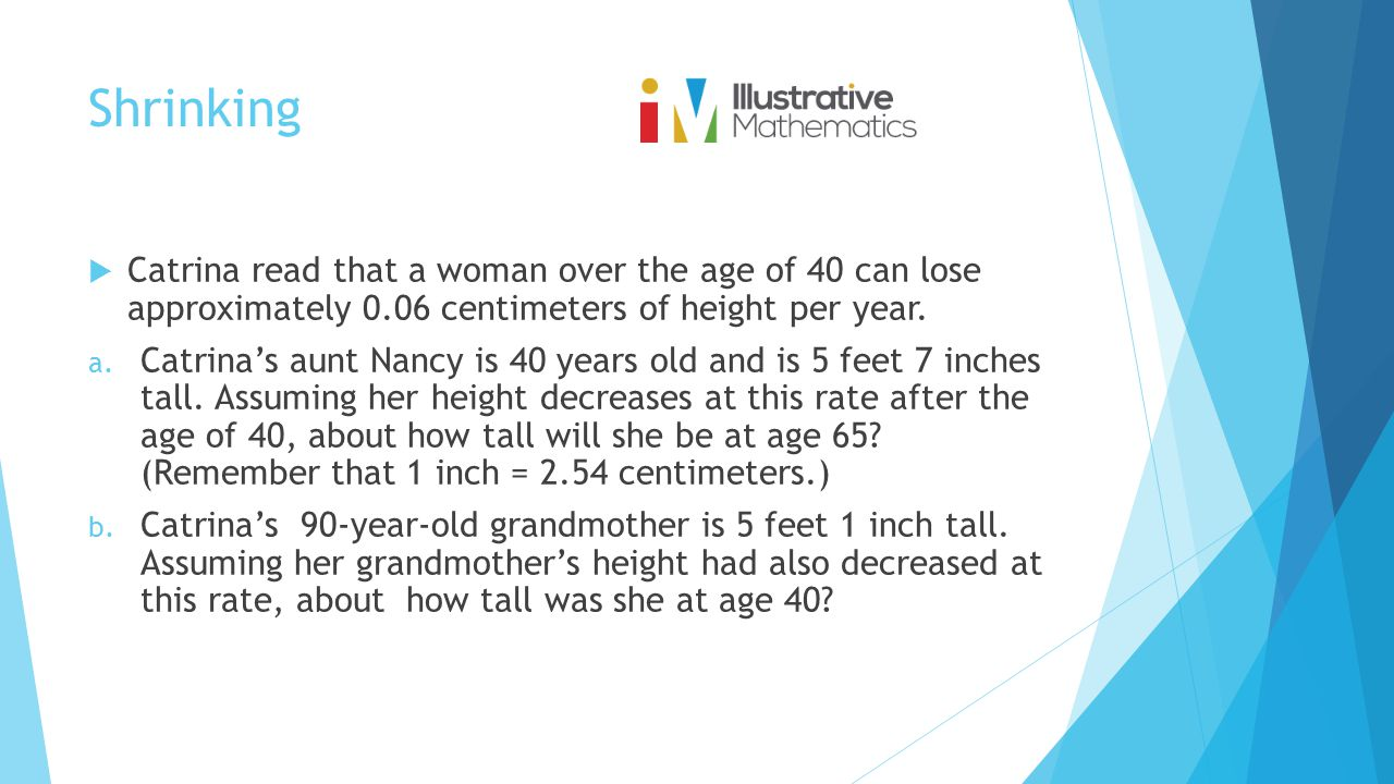 Shrinking  Catrina read that a woman over the age of 40 can lose approximately 0.06 centimeters of height per year. a. Catrina's aunt Nancy is 40 yea