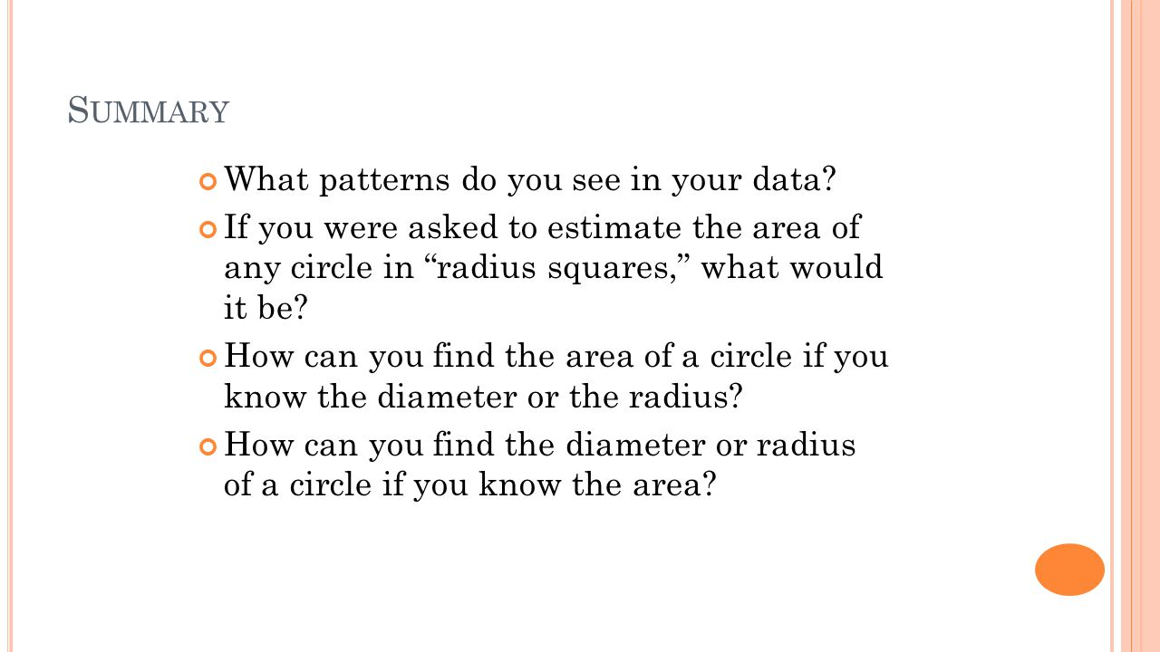 "S UMMARY What patterns do you see in your data? If you were asked to estimate the area of any circle in ""radius squares,"" what would it be? How can yo"