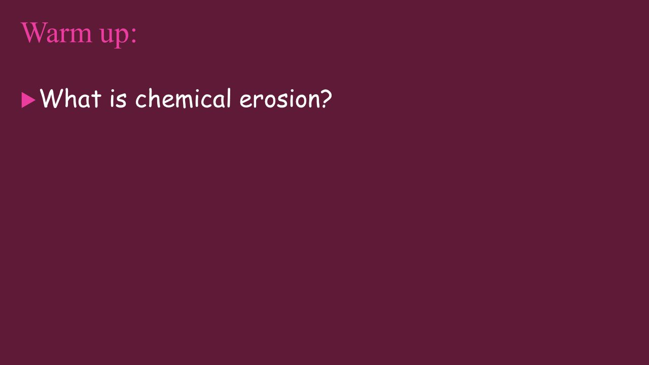 Warm up answer:  Chemical erosion is on page 710. Also known as chemical weathering.