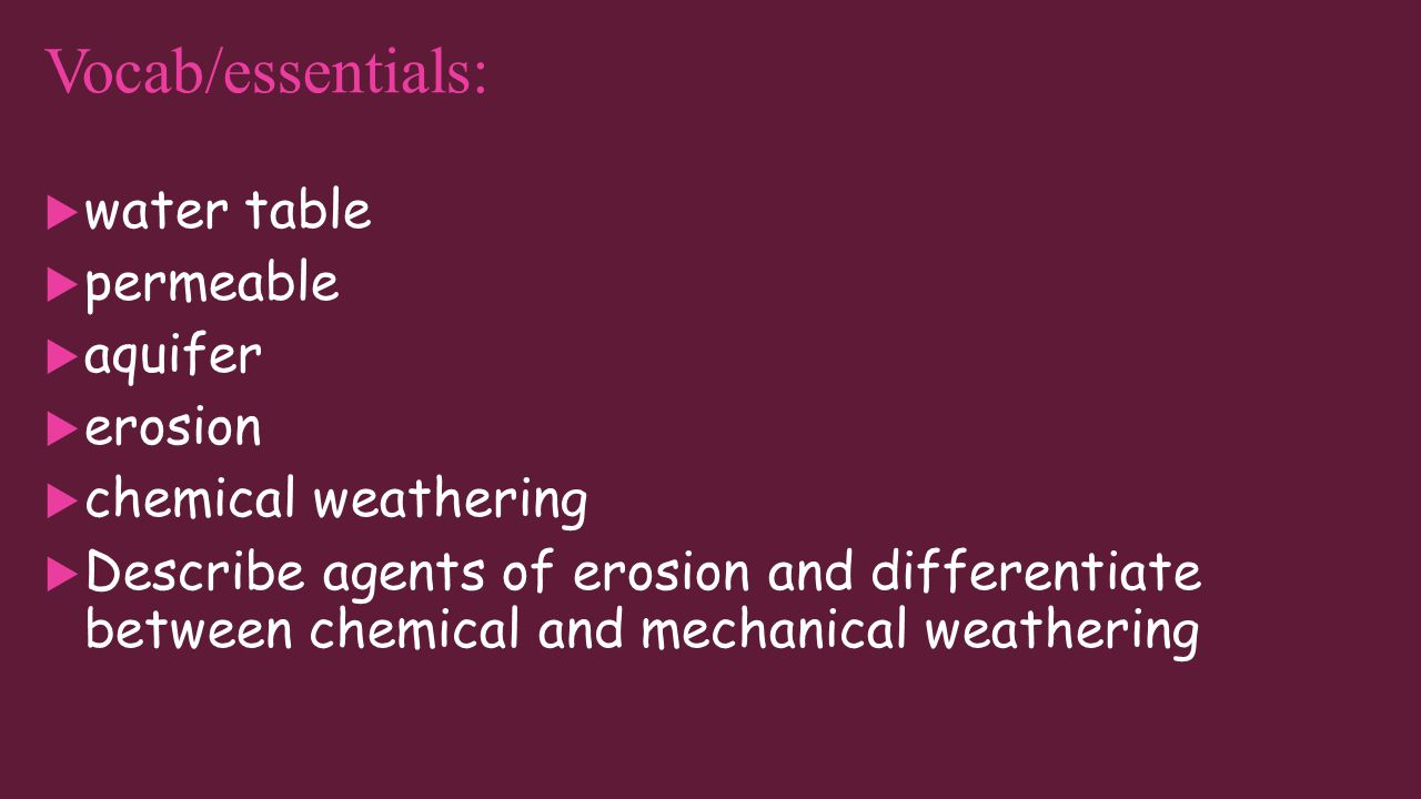 Vocab/essentials:  water table  permeable  aquifer  erosion  chemical weathering  Describe agents of erosion and differentiate between chemical and mechanical weathering