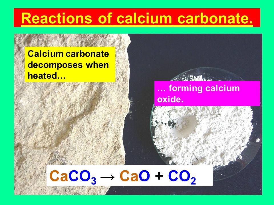 Reactions of calcium carbonate. Calcium carbonate decomposes when heated… … forming calcium oxide.