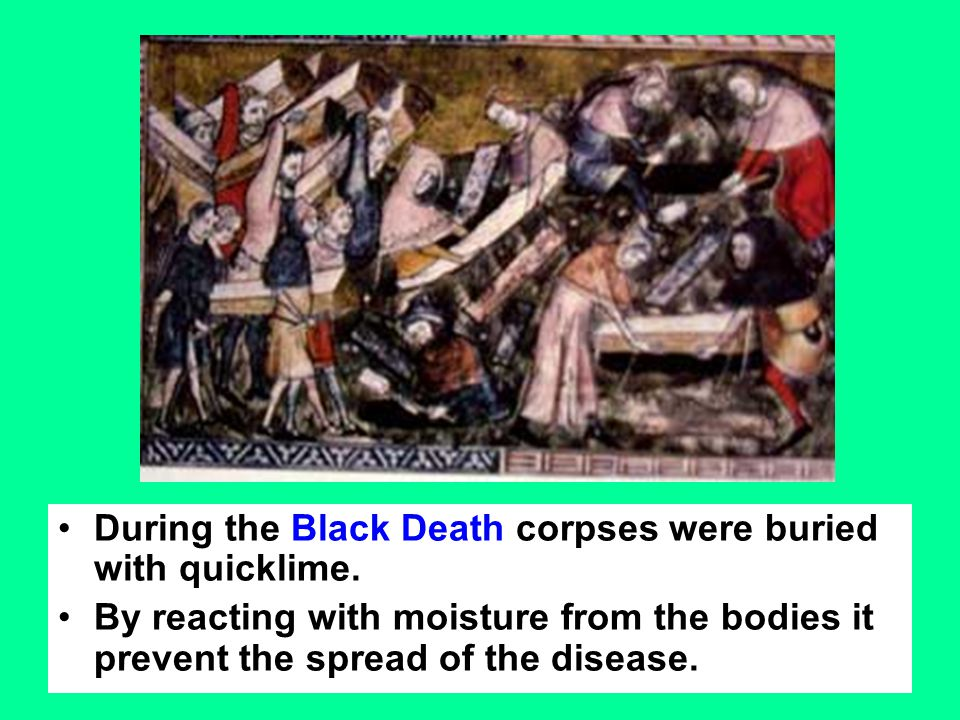 During the Black Death corpses were buried with quicklime.