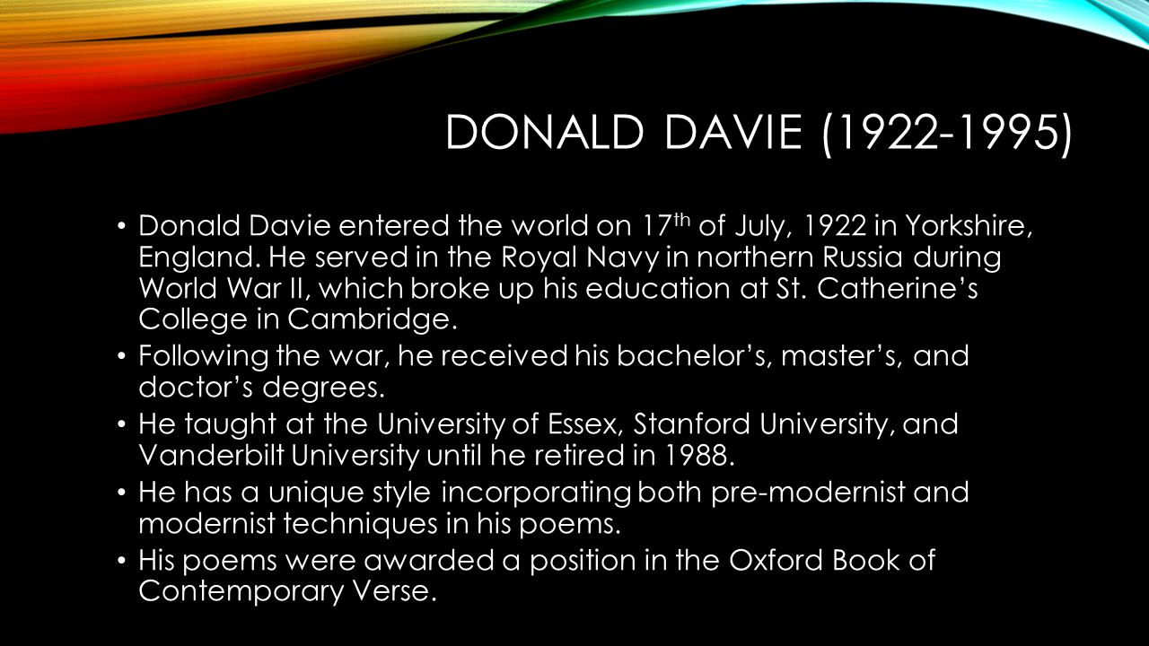 DONALD DAVIE (1922-1995) Donald Davie entered the world on 17 th of July, 1922 in Yorkshire, England. He served in the Royal Navy in northern Russia d