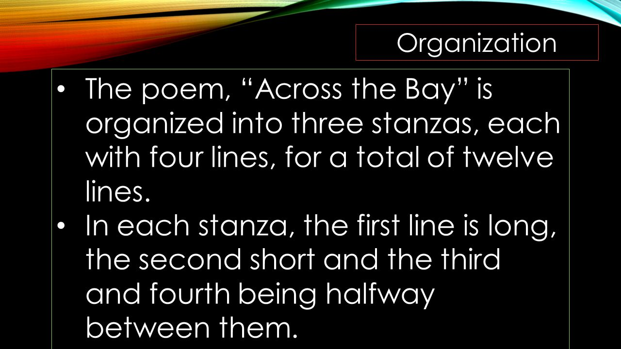 """Organization The poem, """"Across the Bay"""" is organized into three stanzas, each with four lines, for a total of twelve lines. In each stanza, the first"""
