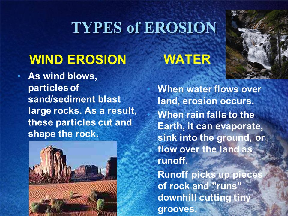 TYPES of EROSION WIND EROSION As wind blows, particles of sand/sediment blast large rocks. As a result, these particles cut and shape the rock. WATER