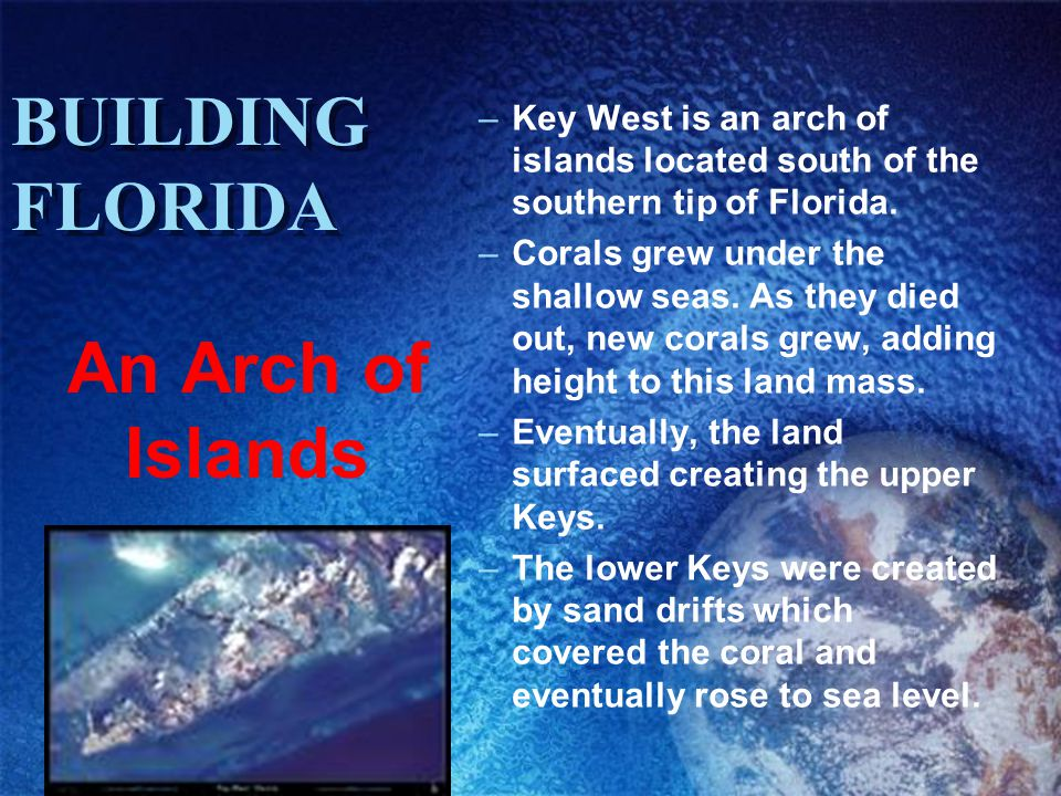 BUILDING FLORIDA –Key West is an arch of islands located south of the southern tip of Florida. –Corals grew under the shallow seas. As they died out,