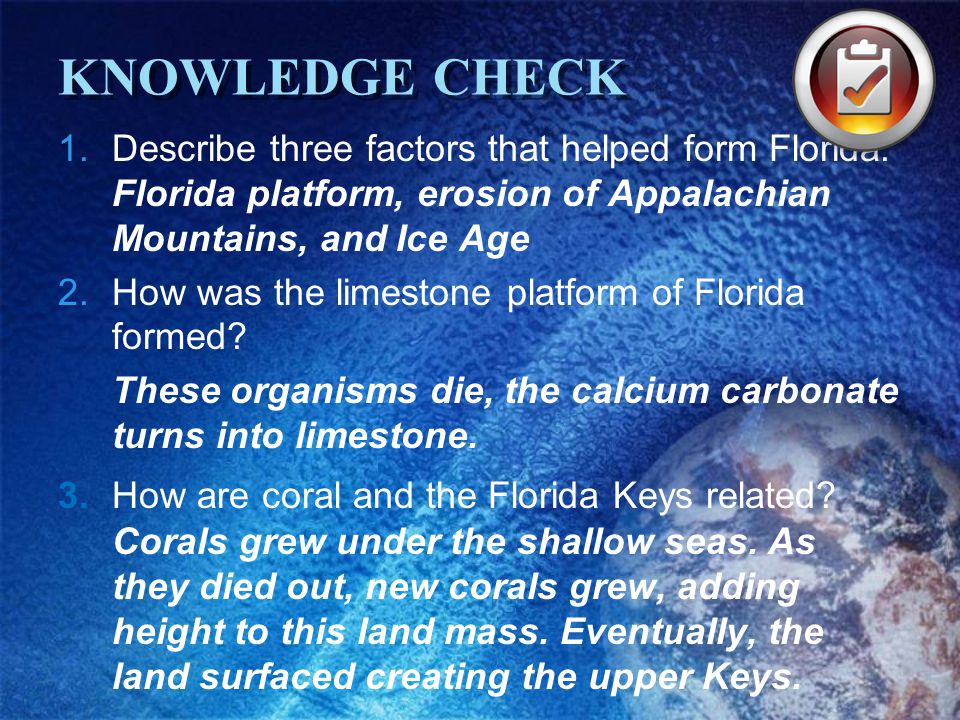 KNOWLEDGE CHECK 1.Describe three factors that helped form Florida. Florida platform, erosion of Appalachian Mountains, and Ice Age 2.How was the limes