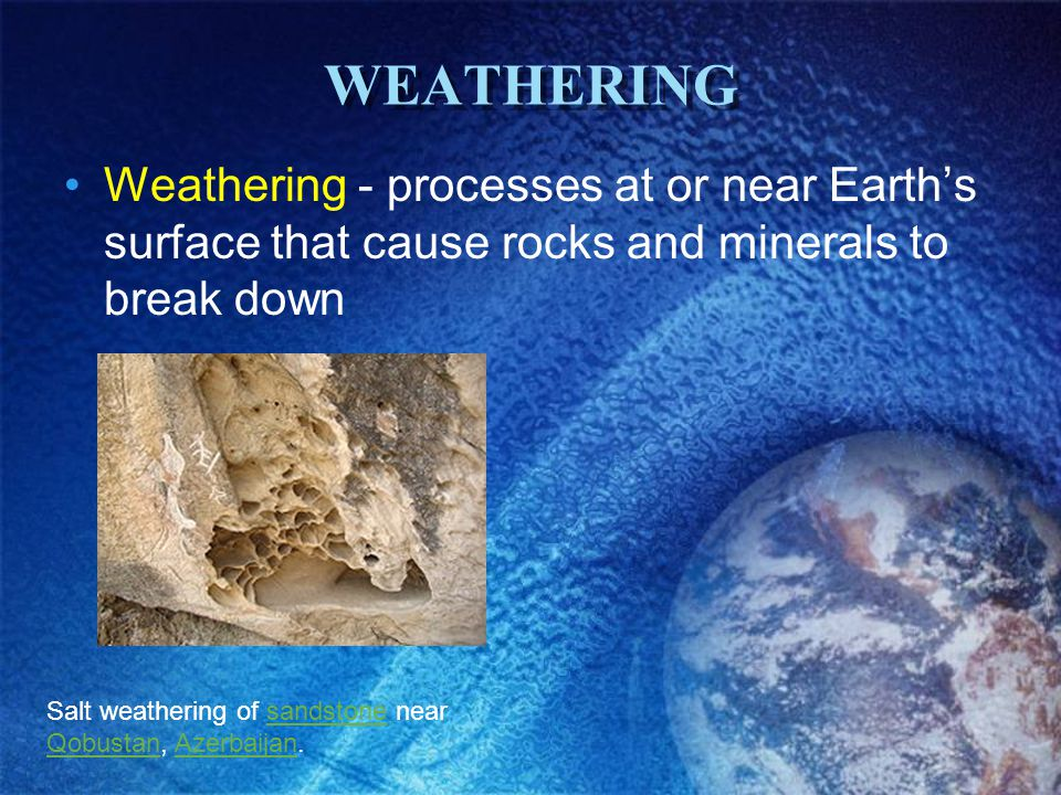 WEATHERING Weathering - processes at or near Earth's surface that cause rocks and minerals to break down Salt weathering of sandstone near Qobustan, A