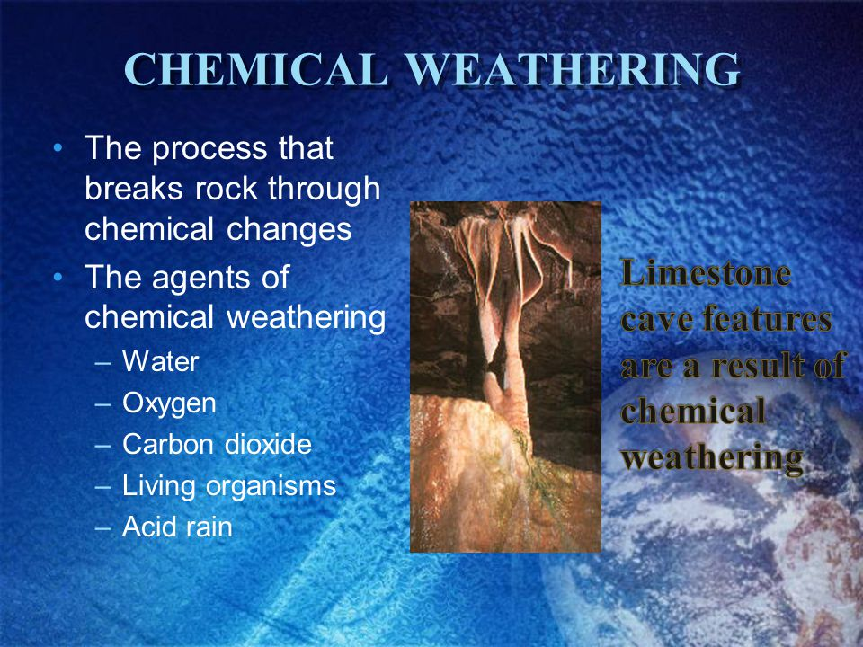 CHEMICAL WEATHERING The process that breaks rock through chemical changes The agents of chemical weathering –Water –Oxygen –Carbon dioxide –Living org