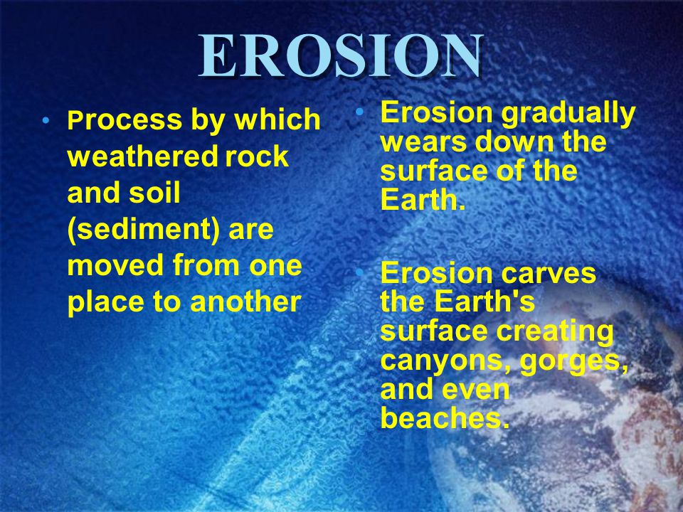 EROSION P rocess by which weathered rock and soil (sediment) are moved from one place to another Erosion gradually wears down the surface of the Earth