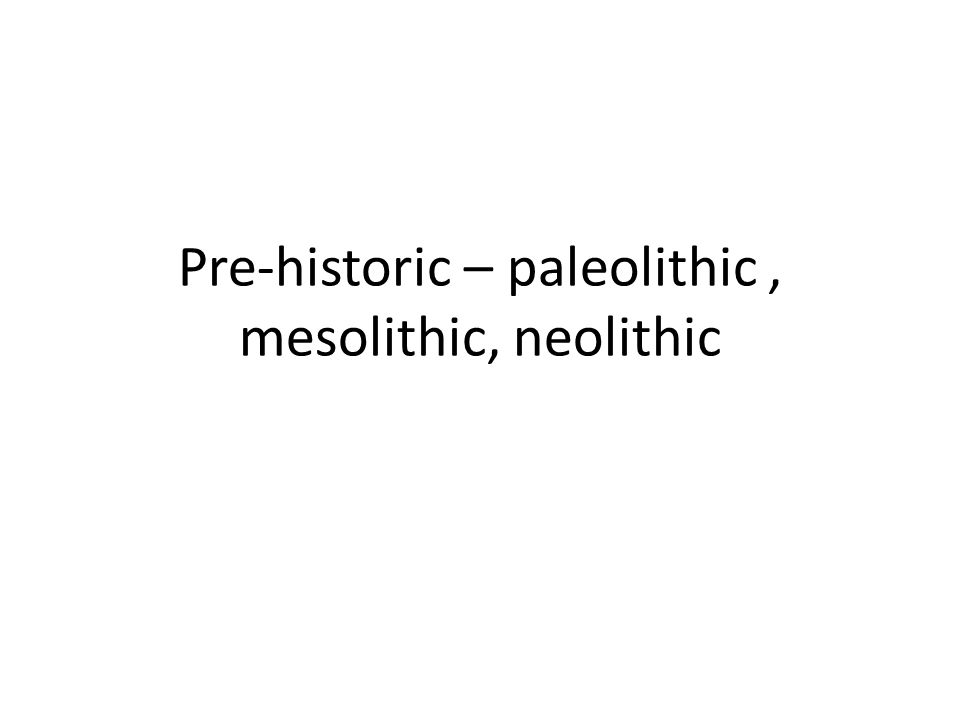 Pre-historic – paleolithic, mesolithic, neolithic