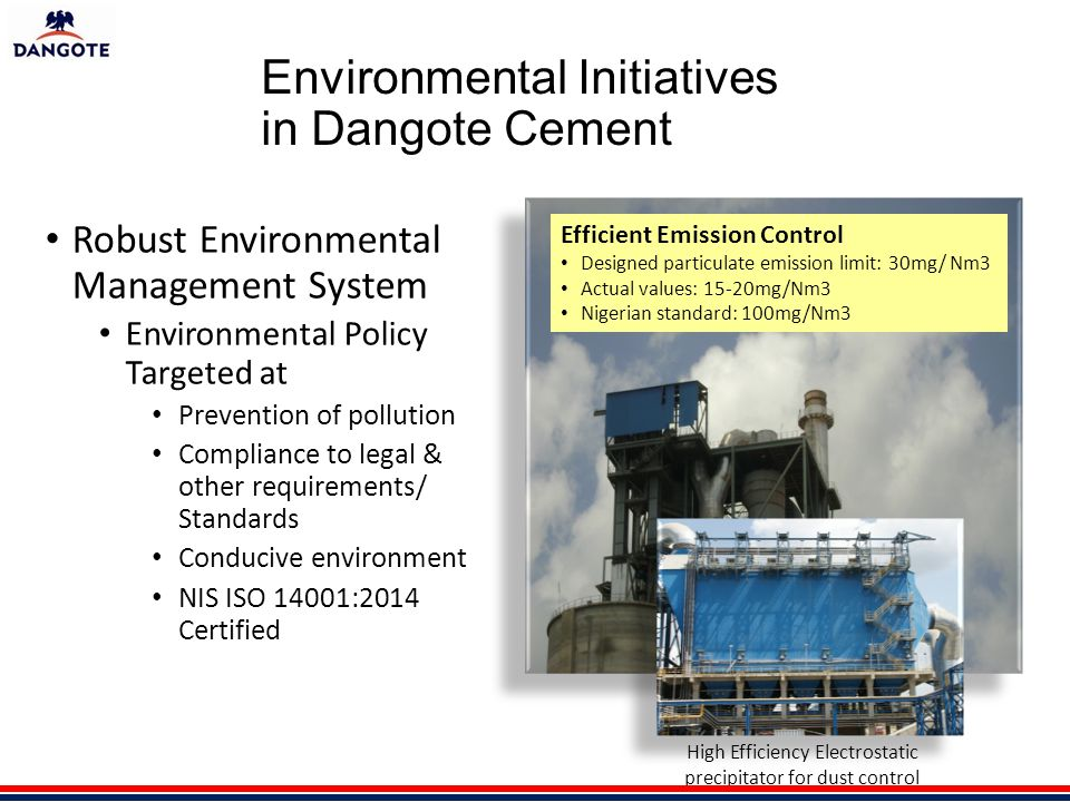 Environmental Initiatives in Dangote Cement Robust Environmental Management System Environmental Policy Targeted at Prevention of pollution Compliance to legal & other requirements/ Standards Conducive environment NIS ISO 14001:2014 Certified Efficient Emission Control Designed particulate emission limit: 30mg/ Nm3 Actual values: 15-20mg/Nm3 Nigerian standard: 100mg/Nm3 High Efficiency Electrostatic precipitator for dust control