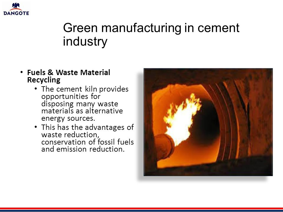 Green manufacturing in cement industry Fuels & Waste Material Recycling The cement kiln provides opportunities for disposing many waste materials as alternative energy sources.