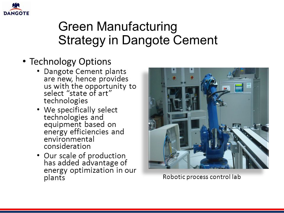 Green Manufacturing Strategy in Dangote Cement Technology Options Dangote Cement plants are new, hence provides us with the opportunity to select state of art technologies We specifically select technologies and equipment based on energy efficiencies and environmental consideration Our scale of production has added advantage of energy optimization in our plants Robotic process control lab