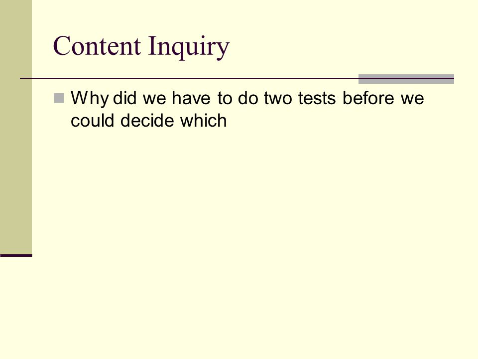 Content Inquiry Why did we have to do two tests before we could decide which