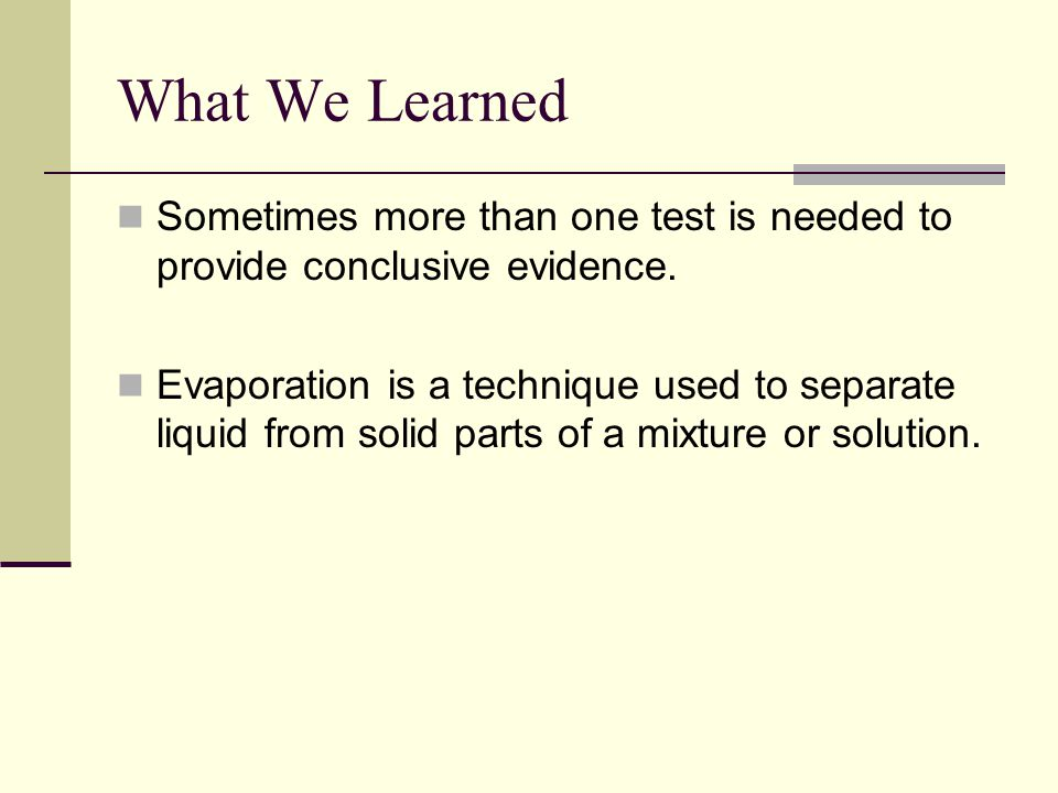 What We Learned Sometimes more than one test is needed to provide conclusive evidence.
