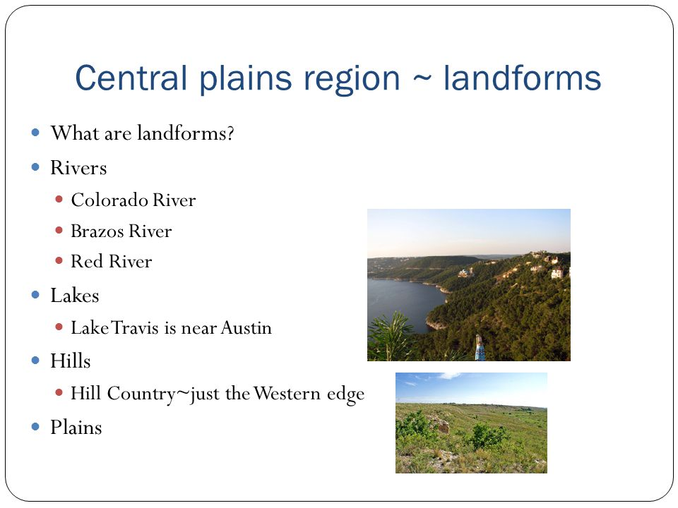 Central plains region ~ geographic features Rolling grassy lands Thick grasses Cross Timbers area - large areas of hardwood trees Limestone rock Higher elevation because limestone doesn t wear down easily