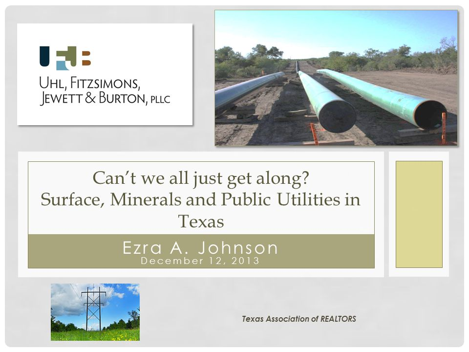 Ezra A. Johnson December 12, 2013 Can't we all just get along? Surface, Minerals and Public Utilities in Texas Texas Association of REALTORS