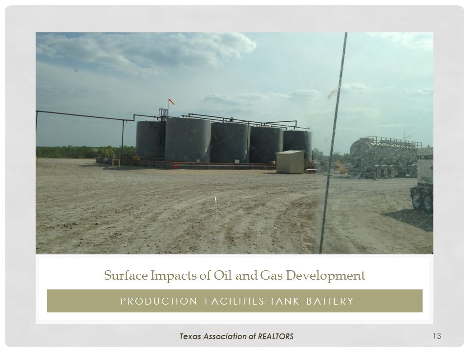 13 PRODUCTION FACILITIES-TANK BATTERY Surface Impacts of Oil and Gas Development Texas Association of REALTORS