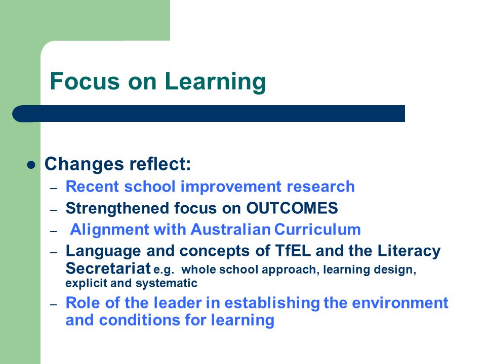 Focus on Learning Changes reflect: – Recent school improvement research – Strengthened focus on OUTCOMES – Alignment with Australian Curriculum – Language and concepts of TfEL and the Literacy Secretariat e.g.