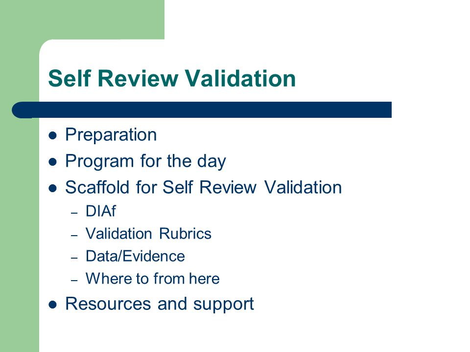 Self Review Validation Preparation Program for the day Scaffold for Self Review Validation – DIAf – Validation Rubrics – Data/Evidence – Where to from here Resources and support