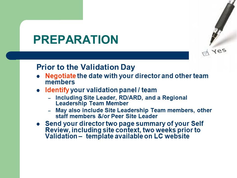 PREPARATION Prior to the Validation Day Negotiate the date with your director and other team members Identify your validation panel / team – Including Site Leader, RD/ARD, and a Regional Leadership Team Member – May also include Site Leadership Team members, other staff members &/or Peer Site Leader Send your director two page summary of your Self Review, including site context, two weeks prior to Validation – template available on LC website