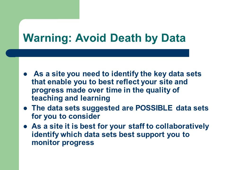 Warning: Avoid Death by Data As a site you need to identify the key data sets that enable you to best reflect your site and progress made over time in the quality of teaching and learning The data sets suggested are POSSIBLE data sets for you to consider As a site it is best for your staff to collaboratively identify which data sets best support you to monitor progress