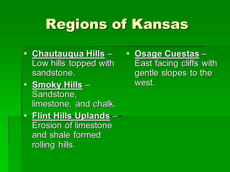 Regions of Kansas  Chautauqua Hills – Low hills topped with sandstone.  Smoky Hills – Sandstone, limestone, and chalk.  Flint Hills Uplands – Erosi