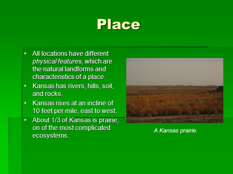 Place  All locations have different physical features, which are the natural landforms and characteristics of a place.  Kansas has rivers, hills, so