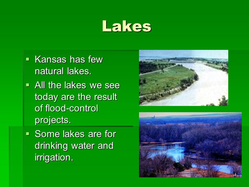 Lakes  Kansas has few natural lakes.  All the lakes we see today are the result of flood-control projects.  Some lakes are for drinking water and i
