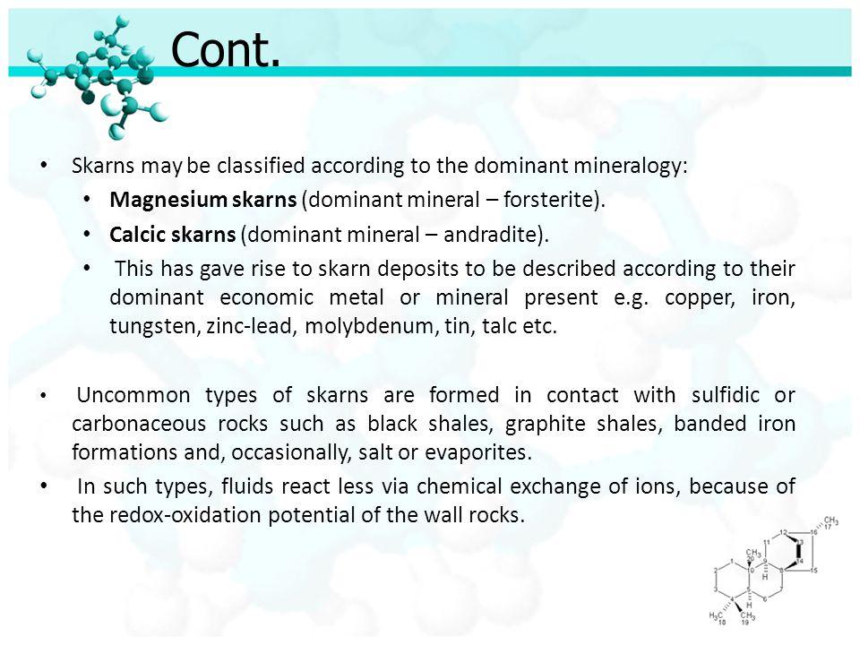 Cont. Skarns may be classified according to the dominant mineralogy: Magnesium skarns (dominant mineral – forsterite). Calcic skarns (dominant mineral
