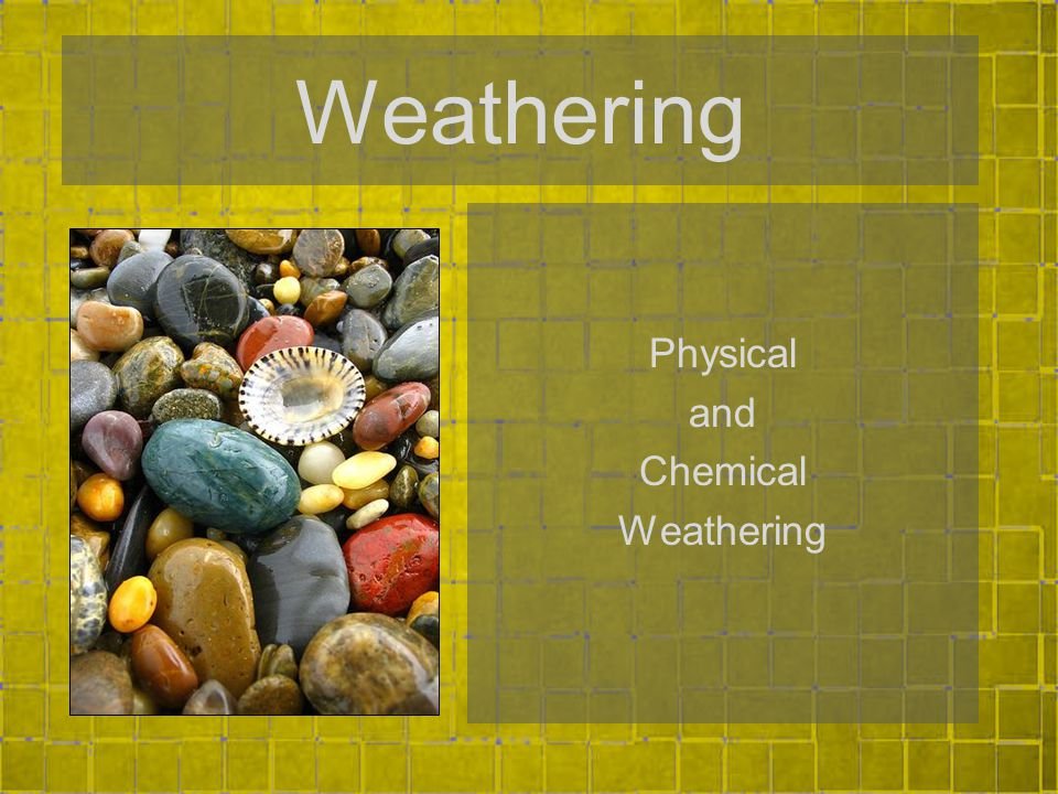 Weathering Physical and Chemical Weathering