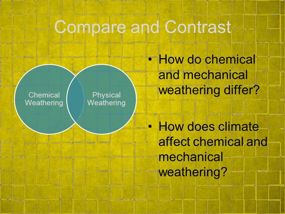 Compare and Contrast Chemical Weathering Physical Weathering How do chemical and mechanical weathering differ.