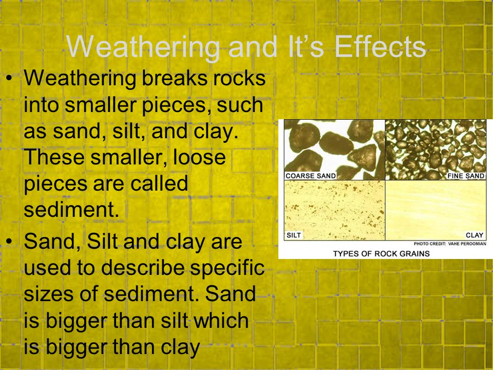 Weathering and It's Effects Weathering breaks rocks into smaller pieces, such as sand, silt, and clay.