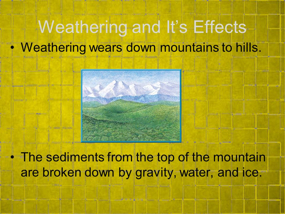 Weathering and It's Effects Weathering wears down mountains to hills.