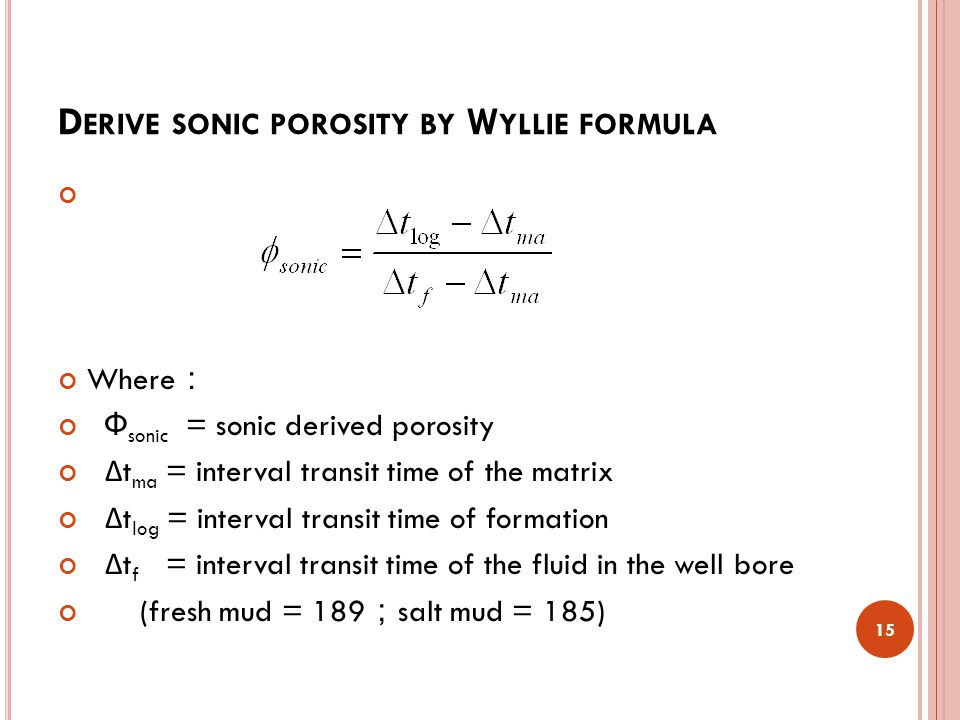 D ERIVE SONIC POROSITY BY W YLLIE FORMULA Where : Ф sonic = sonic derived porosity Δ t ma = interval transit time of the matrix Δ t log = interval transit time of formation Δ t f = interval transit time of the fluid in the well bore (fresh mud = 189 ; salt mud = 185) 15