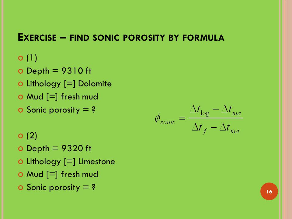 E XERCISE – FIND SONIC POROSITY BY FORMULA (1) Depth = 9310 ft Lithology [=] Dolomite Mud [=] fresh mud Sonic porosity = .