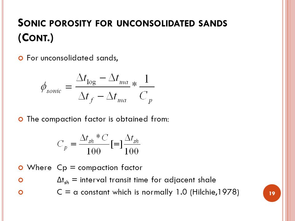 S ONIC POROSITY FOR UNCONSOLIDATED SANDS (C ONT.) For unconsolidated sands, The compaction factor is obtained from: Where Cp = compaction factor Δ t sh = interval transit time for adjacent shale C = a constant which is normally 1.0 (Hilchie,1978) 19