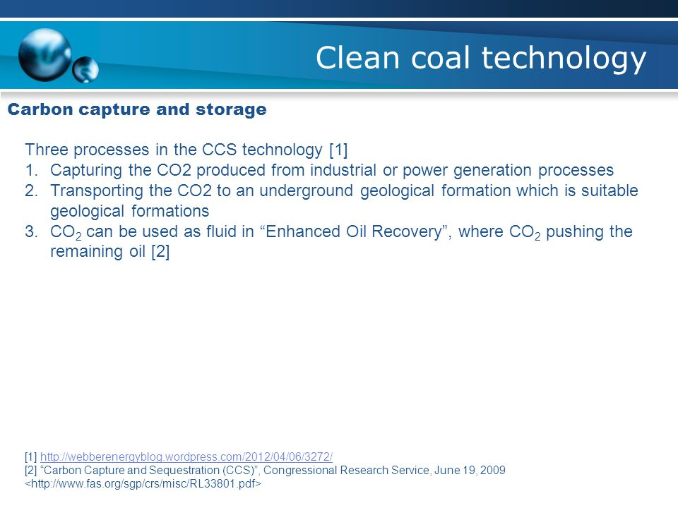 Clean coal technology Carbon capture and storage Three processes in the CCS technology [1] 1.Capturing the CO2 produced from industrial or power gener