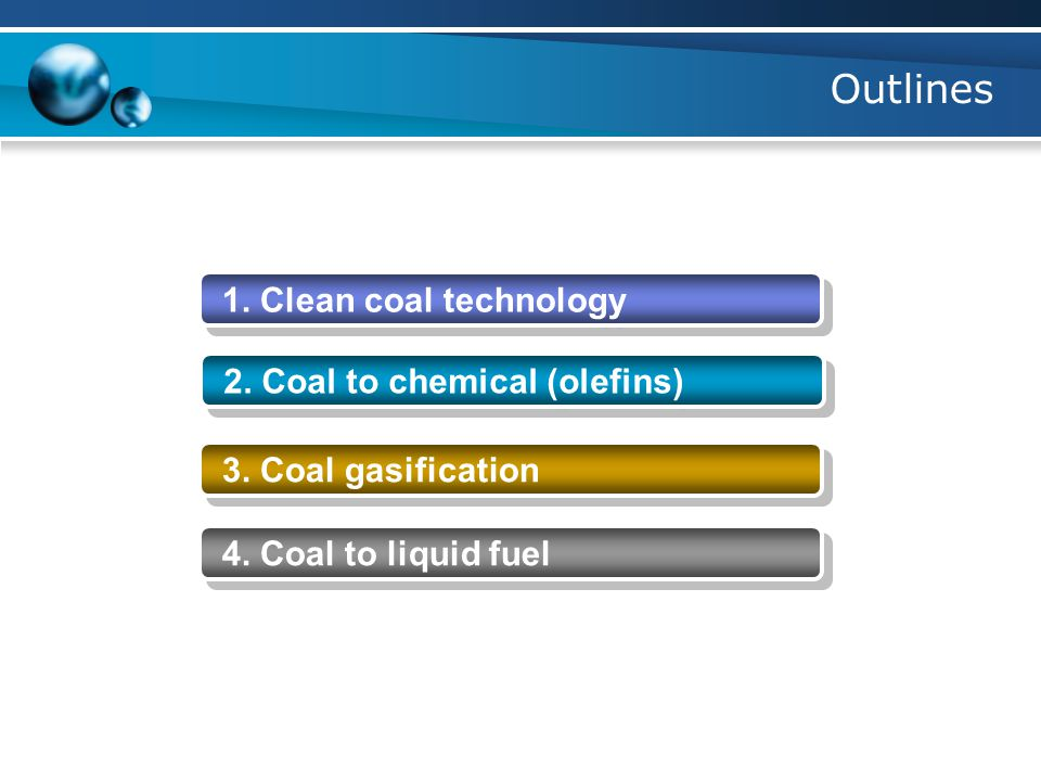 Outlines 1. Clean coal technology 2. Coal to chemical (olefins) 3. Coal gasification 4. Coal to liquid fuel