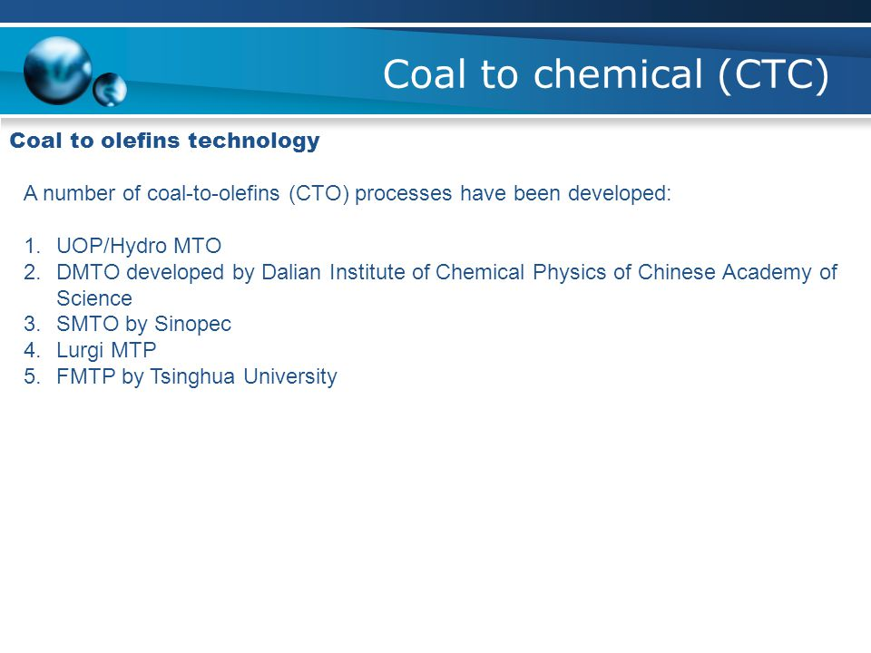 Coal to chemical (CTC) Coal to olefins technology A number of coal-to-olefins (CTO) processes have been developed: 1.UOP/Hydro MTO 2.DMTO developed by