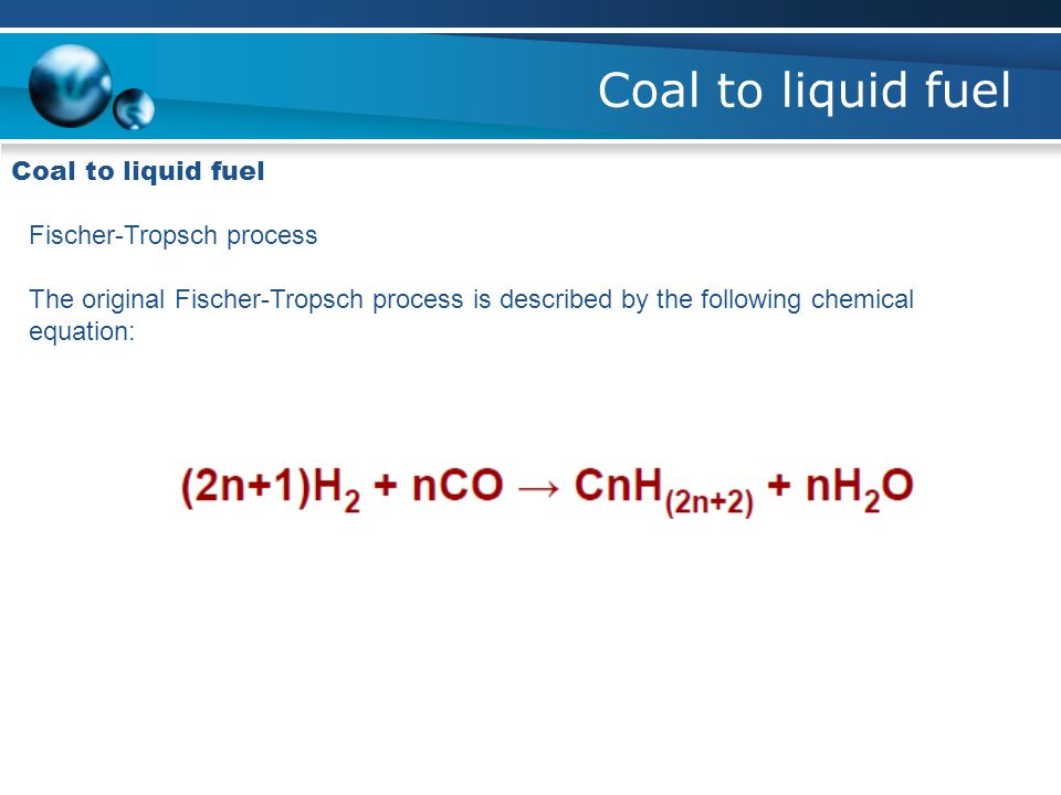 Coal to liquid fuel Fischer-Tropsch process The original Fischer-Tropsch process is described by the following chemical equation: