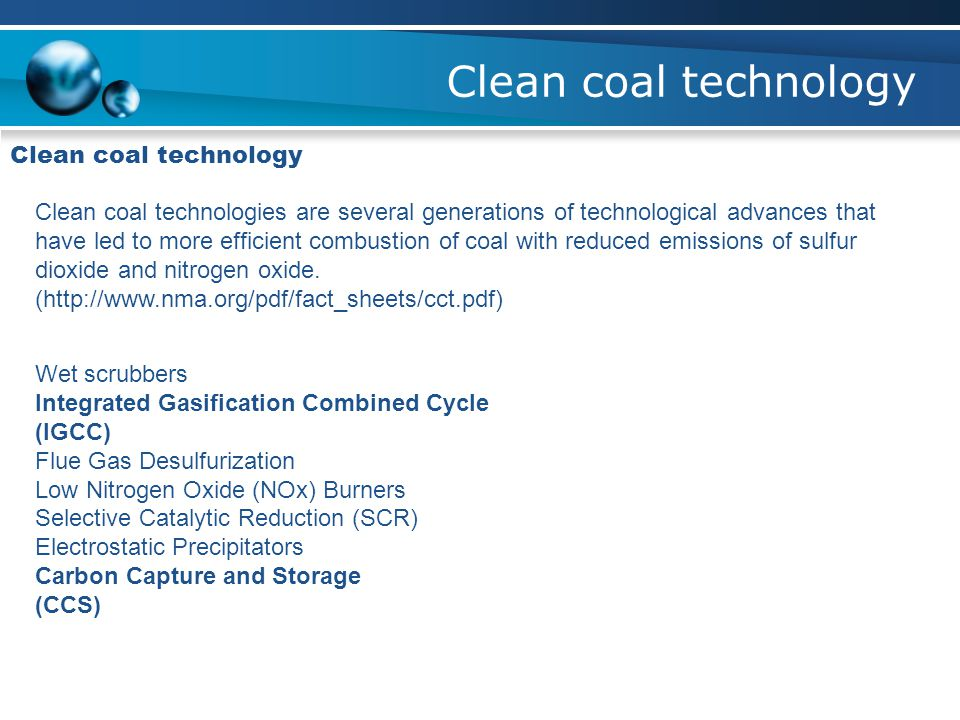 Clean coal technology Clean coal technologies are several generations of technological advances that have led to more efficient combustion of coal wit