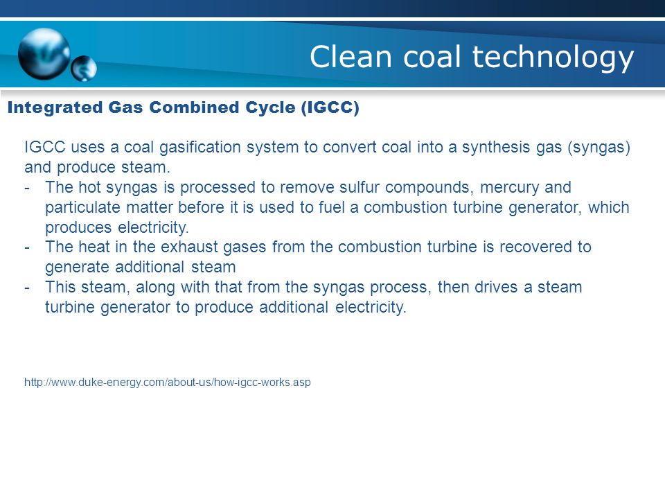 Clean coal technology Integrated Gas Combined Cycle (IGCC) IGCC uses a coal gasification system to convert coal into a synthesis gas (syngas) and prod
