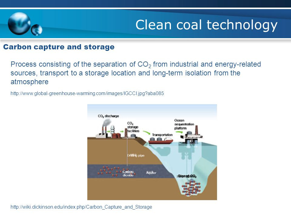 Clean coal technology Carbon capture and storage Process consisting of the separation of CO 2 from industrial and energy-related sources, transport to